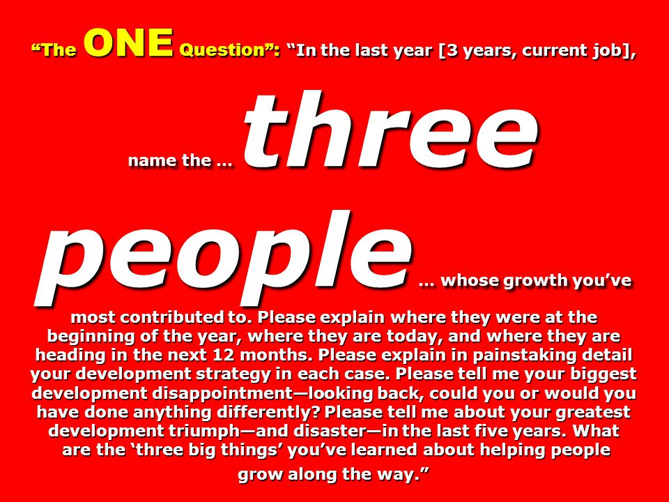 The ONE Question : In the last year [3 years, current job], name the … three people … whose growth you've most contributed to.
